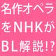 NHKがBLづいてる!? 名作オペラをBL解説!6/1放送