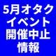 5月オタクイベント開催中止情報