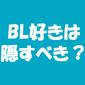 BL好きであること、周りにどう言ってる? やっぱりBL好きは隠すべき?