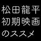 【ブロマンス界のカリスマ】デビュー作でいきなり男同士の濡れ場!?松田龍平初期映を激推ししたい